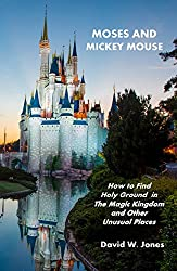 Moses and Mickey Mouse: How to Find Holy Ground in The Magic Kingdom and Other Unusual Places