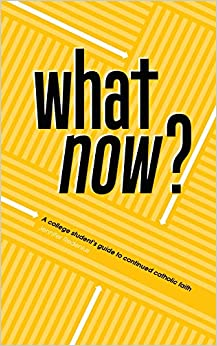 What Now?: A College Student's Guide to Continued Catholic Faith