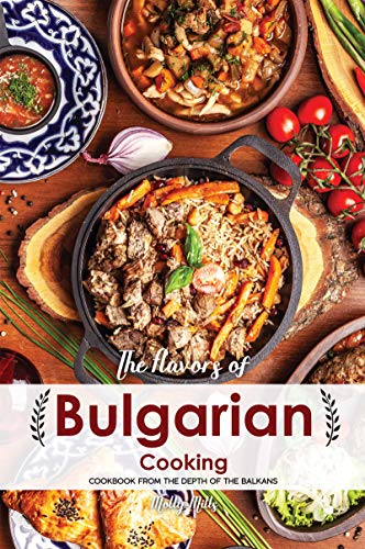 The Flavors of Bulgarian Cooking: Cookbook from the Depth of the Balkans por Molly Mills
