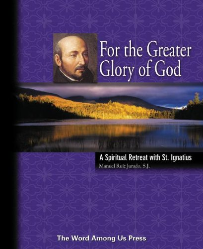 For the Greater Glory of God: A Spiritual Retreat with St. Ignatius