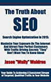 "The Truth About SEO - Search Engine Optimization In 2015: Maximize Your Exposure On The Internet And Attract Your Perfect Customers With Traffic Driving Secrets ""They"" Don't Want You To Know About"