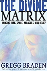 The Divine Matrix: Briding Time, Space, Miracles, And Belief