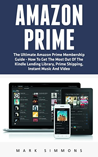 Amazon Prime: The Ultimate Amazon Prime Membership Guide - How To Get The Most Out Of The Kindle Lending Library, Prime Shipping, Instant Music And Video (Prime Books, Prime Membership, Prime Music) (Kindle Instant Video)