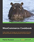 WooCommerce Cookbook: Create, Design, and Manage Your Own Personalized Online Store With Woocommerce, the Fastest Growing E-commerce Platform