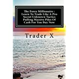 The Forex Millionaire : Learn To Trade Like A Pro Secret Unknown Tactics Pulling Massive Piles Of Cash For You...