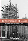 img - for Topographies of Class: Modern Architecture and Mass Society in Weimar Berlin (Social History, Popular Culture, And Politics In Germany) book / textbook / text book