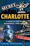 Secret Charlotte: A Guide to the Weird, Wonderful, and Obscure