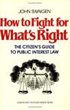How to Fight for What's Right : The Citizen's Guide to Public Interest Law, Swaigen, John, 0888624220