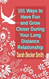 101 Ways to Have Fun and Grow Closer During Your Long Distance Relationship, Sarah Becker Smith, 1453803548