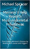 Meniere's Help Reports - Musculoskeletal Imbalances: Overcoming Meniere's Disease by dealing with causes and triggers (The...