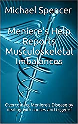 Meniere's Help Reports - Musculoskeletal Imbalances: Overcoming Meniere's Disease by dealing with causes and triggers (The Meniere's Help Reports Book 6)