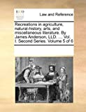 Recreations in Agriculture, Natural-History, Arts, and Miscellaneous Literature by James Anderson, Lld, See Notes Multiple Contributors, 1170712207