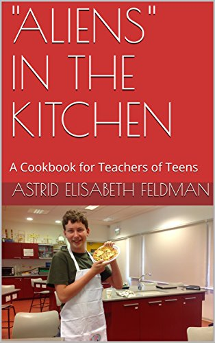 """ALIENS"" IN THE KITCHEN: A Cookbook for Teachers of Teens by Astrid Elisabeth Feldman"