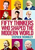 Fifty Thinkers Who Shaped the Modern World, Stephen Trombley, 1782390928