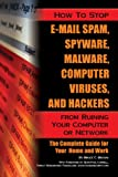 How to Stop E-Mail Spam, Spyware, Malware, Computer Viruses, and Hackers from Ruining Your Computer or Network: The Complete Guide for Your Home and Work