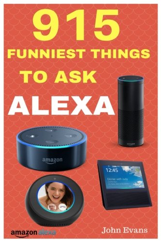 Alexa: 915 Funniest Things to Ask Alexa: : (Echo Dot, Amazon Echo Dot, Amazon Echo, Amazon Dot, Alexa,best Things To Ask Alexa)