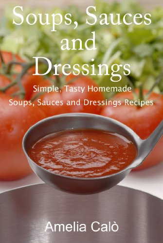 Soups, Sauces and Dressings - Simple, Tasty Homemade Soups, Sauces and Dressings Recipes
