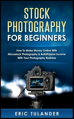 Stock Photography For Beginners: How To Make Money Online With Microstock Photography & Build Passive Income With Your Photography