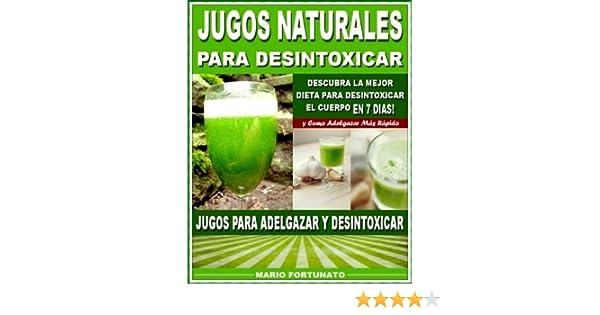 JUGOS NATURALES PARA DESINTOXICAR: Descubra la Mejor Dieta Para Desintoxicar el Cuerpo en 7 Dias y Como Adelgazar Mas Rápido - Jugos Para Adelgazar y ...