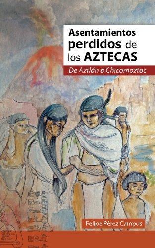 Asentamientos perdidos de los aztecas, con ilustraciones a todo Color De Aztlán a Chicomóztoc (Spanish Edition)