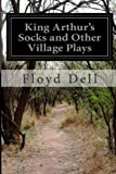 King Arthur's Socks and Other Village Plays, Floyd Dell, 1499540639