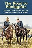 The Road to Königgrätz: Helmuth von Moltke and the Austro-Prussian War 1866