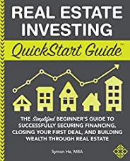 Real Estate Investing QuickStart Guide: The Simplified Beginner's Guide to Successfully Securing Financing, Cl