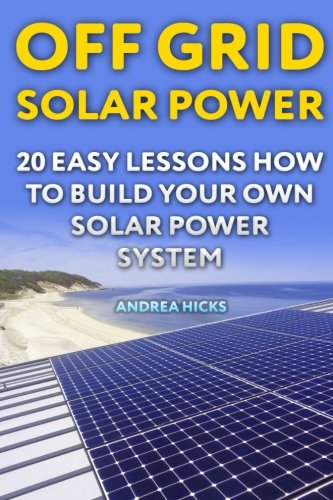 Off Grid Solar Power: 20 Easy Lessons How to Build Your Own Solar Power System