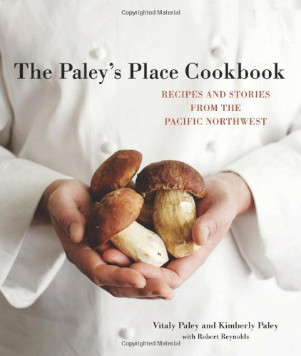 The Paley's Place Cookbook: Recipes and Stories from the Pacific Northwest by Vitaly Paley, Kimberly Paley