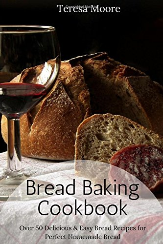 Bread Baking Cookbook:  Over 50 Delicious & Easy Bread Recipes for Perfect Homemade Bread (Healthy Food) by Teresa Moore