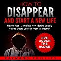 How to Disappear and Start a New Life: How to Get a Complete New Identity Legally, How to Delete Yourself from the Internet Audiobook by Raymond Phillips Narrated by Clay Willison
