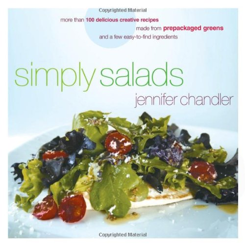 Simply Salads: More than 100 Delicious Creative Recipes Made from Prepackaged Greens and a Few Easy-to-Find Ingredients by Jennifer Chandler
