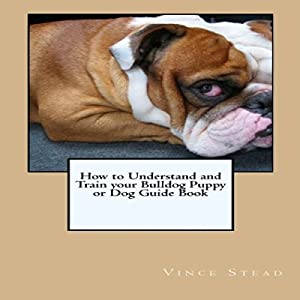 How to Understand and Train Your Bulldog Puppy or Dog Guide Book Audiobook