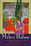 "Didem Havlioglu, ""Mihri Hatun: Performance, Gender-Bending, and Subversion in Ottoman Intellectual History"" (Syracuse UP, 2017)"