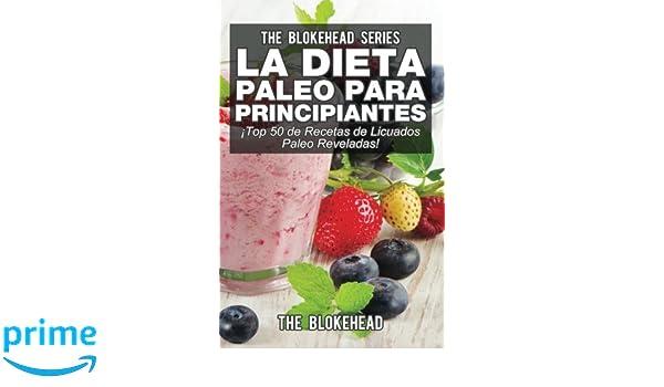 La Dieta Paleo Para Principiantes ¡Top 50 de Recetas de Licuados Paleo Reveladas! (Spanish Edition): The Blokehead, David Arieta Galván: 9781507114568: ...
