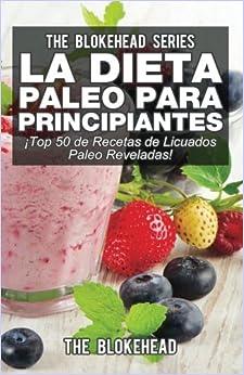 La Dieta Paleo Para Principiantes ¡Top 50 de Recetas de Licuados Paleo Reveladas! (Spanish Edition)