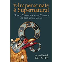 To Impersonate the Supernatural: Music, Ceremony and Culture of the Bella Bella