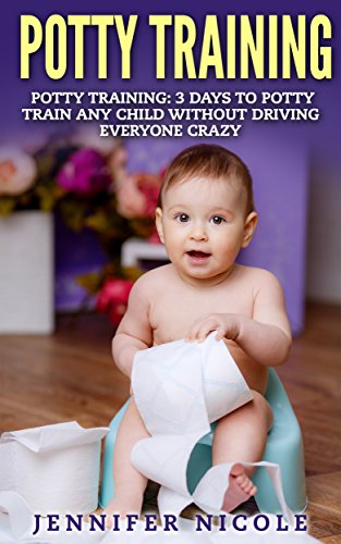 Potty Training: 3 Days to Potty Train Any Child Without Driving Everyone Crazy (Revised and Expanded 3rd Edition)