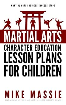 Martial Arts Character Education Lesson Plans for Children: A Complete 16-Week Curriculum for Teaching Character Values and Life Skills in Your Martial ... Arts Business Success Steps Book 4) by [Massie, Mike]