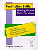Facilitation Skills : Helping Groups Make Decisions, Putz, Gregory B., 0966445600