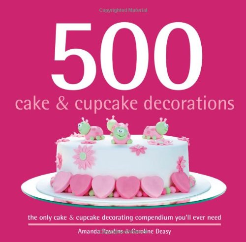 500 Cake & Cupcake Decorations: The Only Cake & Cupcake Decorating Compendium You'll Ever Need