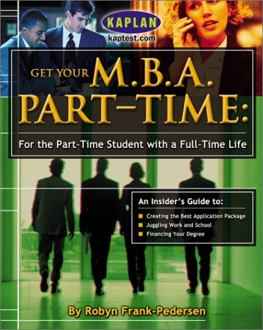 Get Your M.B.A. Part-Time: For the Part-Time Student with a Full-Time Life