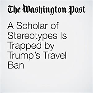 A Scholar of Stereotypes Is Trapped by Trump's Travel Ban