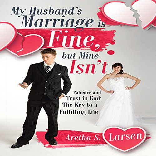 My Husband's Marriage Is Fine, but Mine Isn't: Patience and Trust in God: The Key to a Fulfilling Life