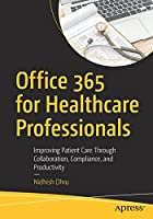 Office 365 for Healthcare Professionals: Improving Patient Care Through Collaboration, Compliance, and Productivity Front Cover