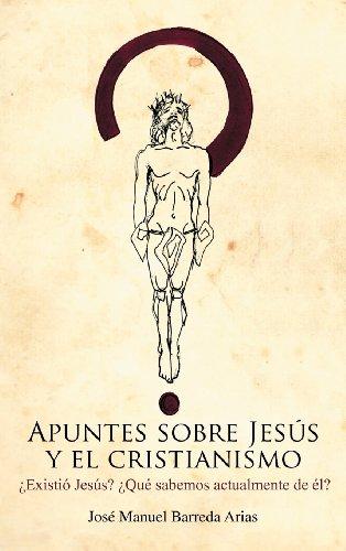 Apuntes Sobre Jesus y El Cristianismo: Existio Jesus? Que Sabemos Actualmente de El? (Spanish Issue)