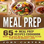Meal Prep: 65+ Meal Prep Recipes Cookbook: Step by Step Meal Prepping Guide for Rapid Weight Loss | John Carter