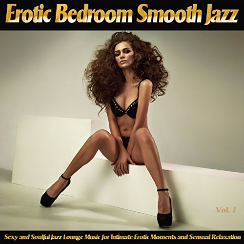 Erotic Bedroom Smooth Jazz, Vol. 1 (Sexy and Soulful Jazz Lounge Music for Intimate Erotic Moments and Sensual Relaxation)
