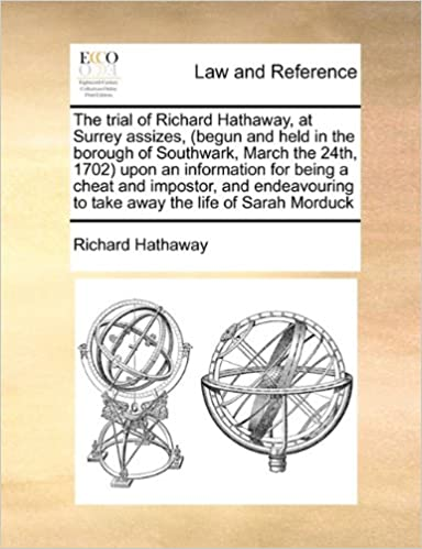 The trial of Richard Hathaway, at Surrey assizes, (begun and held in the borough of Southwark, March the 24th, 1702) upon an information for being a ... to take away the life of Sarah Morduck