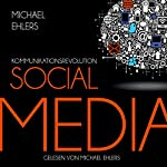 Kommunikationsrevolution Social Media: Die Kommunikationswerkzeuge der neuen Generation | Michael Ehlers